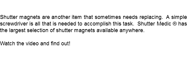 Replacing A Damaged Shutter Magnet Shutter magnets are another item that sometimes needs replacing. A simple screwdriver is all that is needed to accomplish this task. Shutter Medic ® has the largest selection of shutter magnets available anywhere. Watch the video and find out!